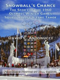 Snowball's Chance -- The Story of the 1960 Olympic Winter Games, Squaw Valley & Lake Tahoe.